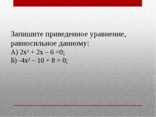 Запишите приведенное уравнение, равносильное данному: А) 2х² + 2х – 6 =0; Б)