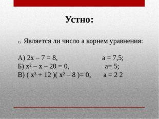 Устно: Является ли число а корнем уравнения: А) 2х – 7 = 8, а = 7,5; Б) х² –