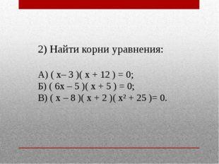 2) Найти корни уравнения: А) ( х– 3 )( х + 12 ) = 0; Б) ( 6х – 5 )( х + 5 ) =