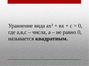 Уравнение вида ах² + вх + с = 0, где а,в,с – числа, а – не равно 0, называетс