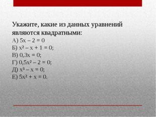 Укажите, какие из данных уравнений являются квадратными: А) 5х – 2 = 0 Б) х²