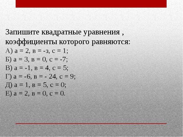 Запишите квадратные уравнения , коэффициенты которого равняются: А) а = 2, в...