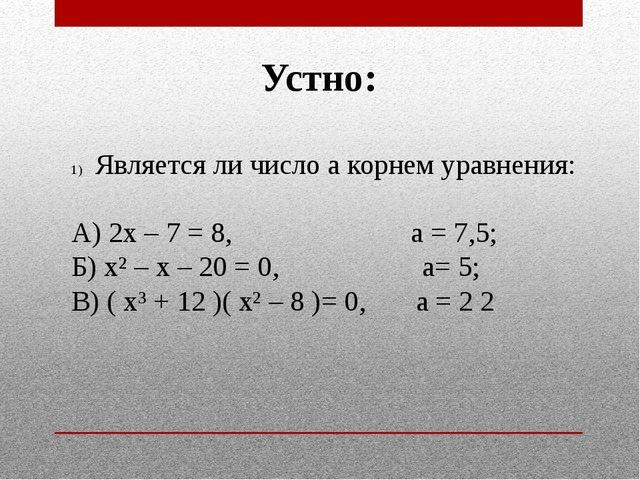 Устно: Является ли число а корнем уравнения: А) 2х – 7 = 8, а = 7,5; Б) х² –...