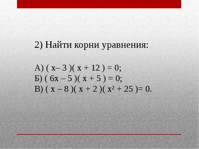 2) Найти корни уравнения: А) ( х– 3 )( х + 12 ) = 0; Б) ( 6х – 5 )( х + 5 ) =...
