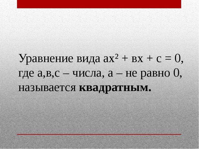 Уравнение вида ах² + вх + с = 0, где а,в,с – числа, а – не равно 0, называетс...