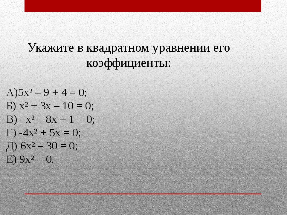 Укажите в квадратном уравнении его коэффициенты: А)5х² – 9 + 4 = 0; Б) х² + 3...