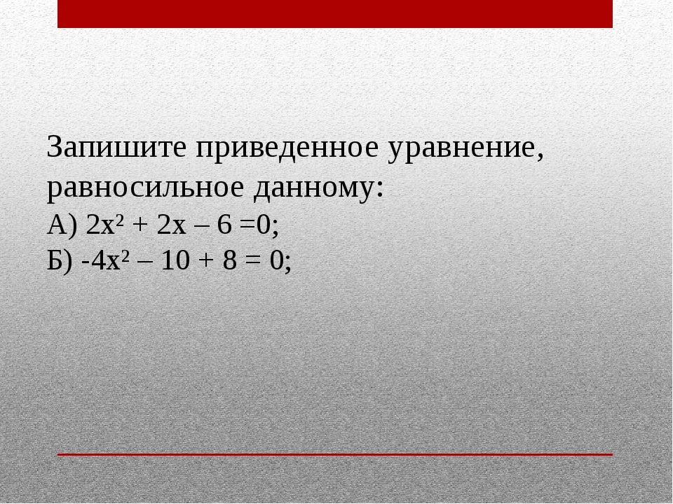 Запишите приведенное уравнение, равносильное данному: А) 2х² + 2х – 6 =0; Б)...