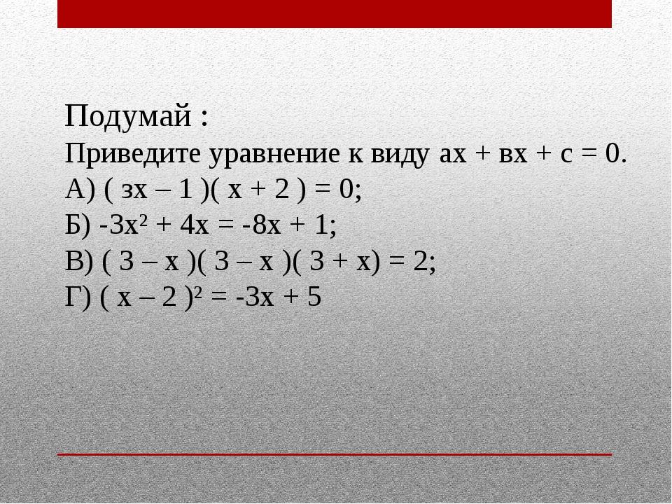 Подумай : Приведите уравнение к виду ах + вх + с = 0. А) ( зх – 1 )( х + 2 )...