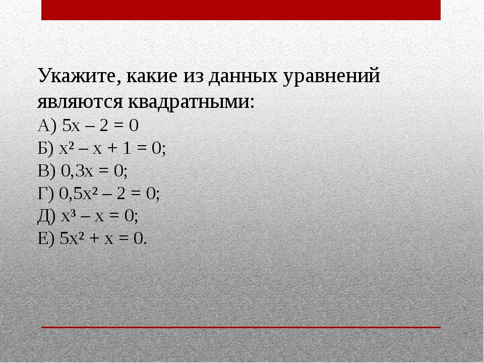 Укажите, какие из данных уравнений являются квадратными: А) 5х – 2 = 0 Б) х²...