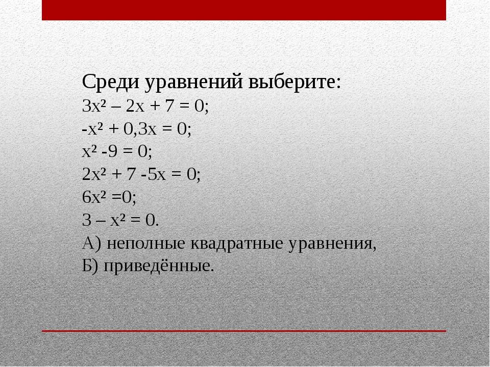 Среди уравнений выберите: 3х² – 2х + 7 = 0; -х² + 0,3х = 0; х² -9 = 0; 2х² +...
