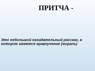 ПРИТЧА - Это небольшой назидательный рассказ, в котором имеется нравоучение (