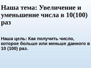 Наша тема: Увеличение и уменьшение числа в 10(100) раз Наша цель: Как получит