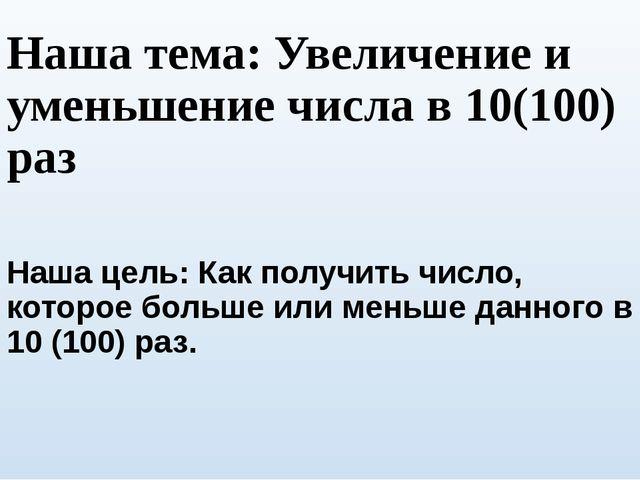 Наша тема: Увеличение и уменьшение числа в 10(100) раз Наша цель: Как получит...