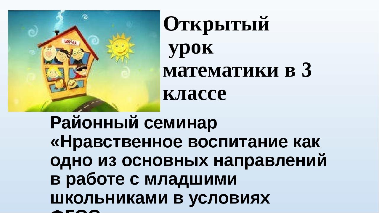 Открытый урок математики в 3 классе Районный семинар «Нравственное воспитание...
