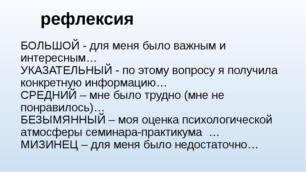 рефлексия БОЛЬШОЙ - для меня было важным и интересным… УКАЗАТЕЛЬНЫЙ - по этом...