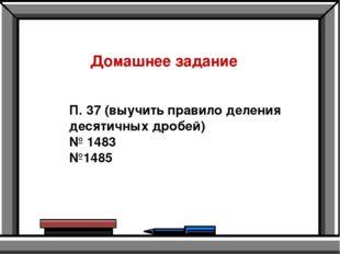 Домашнее задание П. 37 (выучить правило деления десятичных дробей) № 1483 №1485