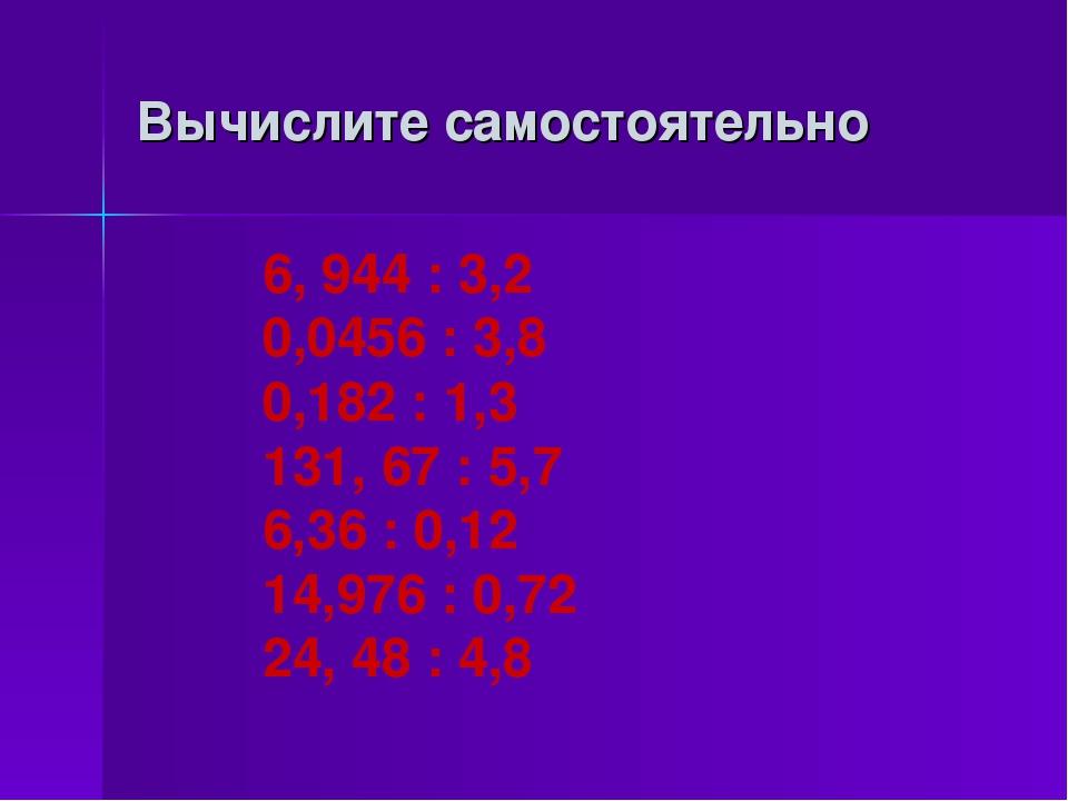 Вычислите самостоятельно 6, 944 : 3,2 0,0456 : 3,8 0,182 : 1,3 131, 67 : 5,7...