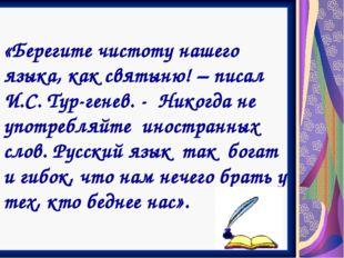 «Берегите чистоту нашего языка, как святыню! – писал И.С. Тур-генев. - Никогд