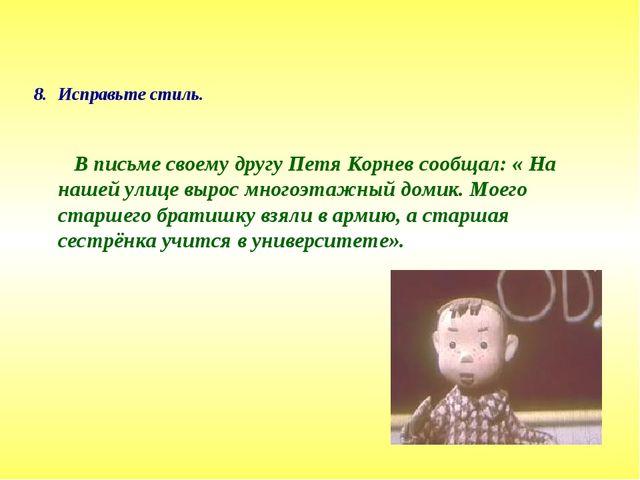 Исправьте стиль. В письме своему другу Петя Корнев сообщал: « На нашей улице...
