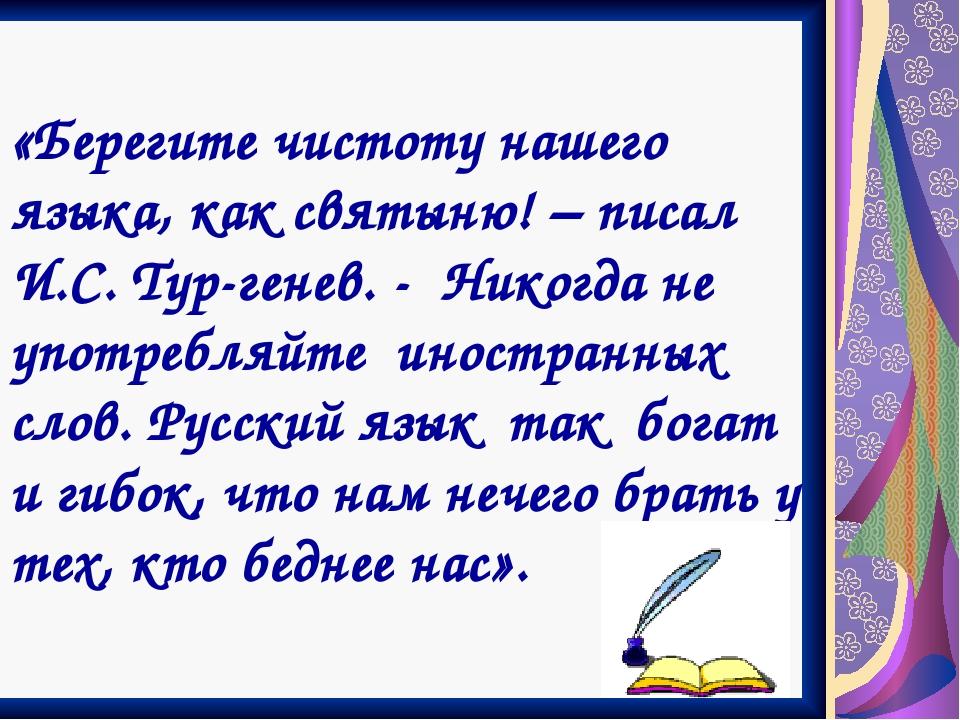 «Берегите чистоту нашего языка, как святыню! – писал И.С. Тур-генев. - Никогд...