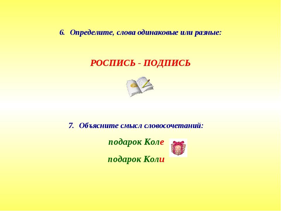 Определите, слова одинаковые или разные: РОСПИСЬ - ПОДПИСЬ Объясните смысл сл...