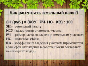 Как рассчитать земельный налог? ЗН (руб.) = (КСУ · РЧ· НС· КВ) : 100 ЗН - зе