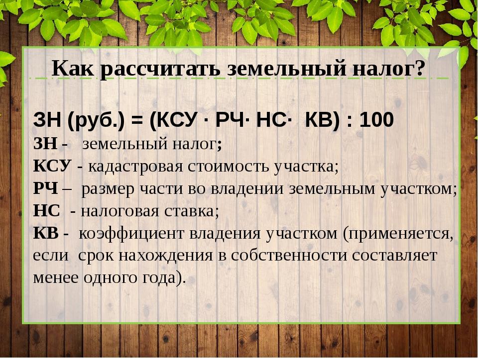 Как рассчитать земельный налог? ЗН (руб.) = (КСУ · РЧ· НС· КВ) : 100 ЗН - зе...