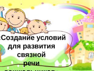 «Создание условий для развития связной речи дошкольников» Учитель-логопед Бу