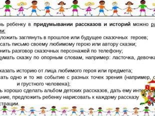 Помочь ребенку в придумывании рассказов и историй можно разными способами: ·