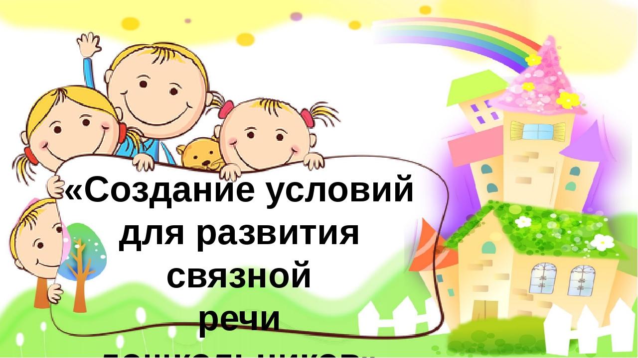 «Создание условий для развития связной речи дошкольников» Учитель-логопед Бу...