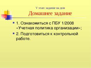 V этап: задание на дом Домашнее задание 1. Ознакомиться с ПБУ 1/2008 «Учетная