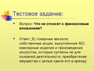 Тестовое задание: Вопрос: Что не относят к финансовым вложениям? Ответ: Б) то