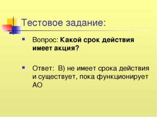 Тестовое задание: Вопрос: Какой срок действия имеет акция? Ответ: В) не имеет