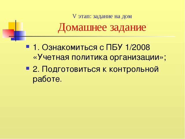 V этап: задание на дом Домашнее задание 1. Ознакомиться с ПБУ 1/2008 «Учетная...
