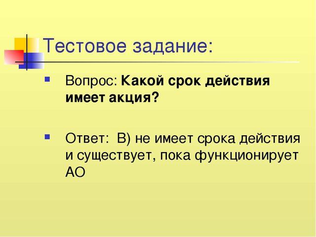 Тестовое задание: Вопрос: Какой срок действия имеет акция? Ответ: В) не имеет...