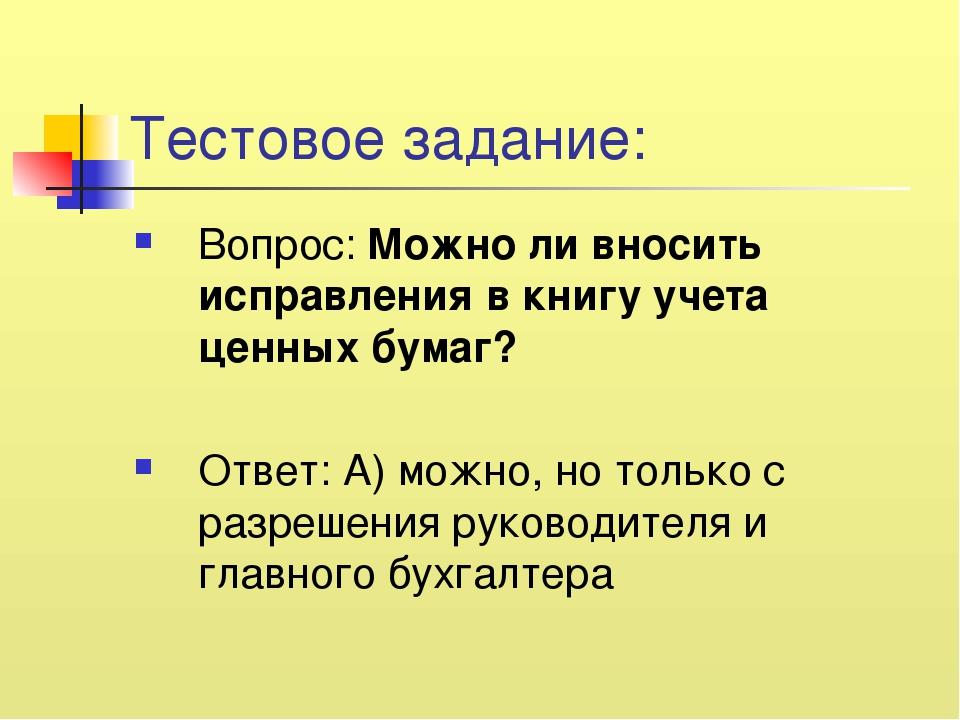 Тестовое задание: Вопрос: Можно ли вносить исправления в книгу учета ценных б...
