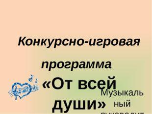 Конкурсно-игровая программа «От всей души» Музыкальный руководитель: Трофимов