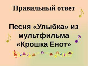 Правильный ответ Песня «Улыбка» из мультфильма «Крошка Енот»