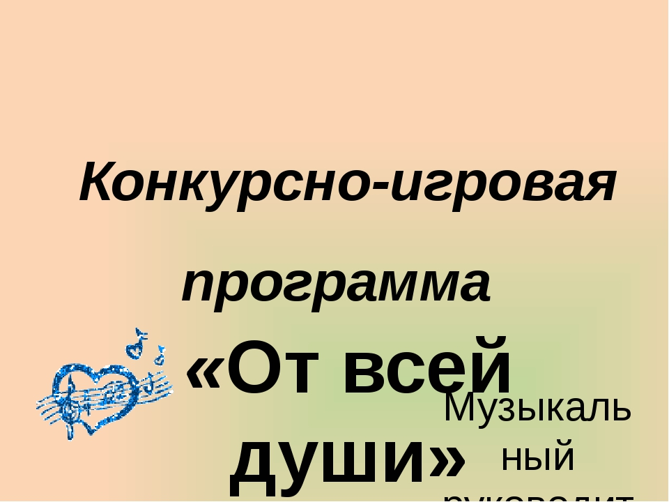 Конкурсно-игровая программа «От всей души» Музыкальный руководитель: Трофимов...
