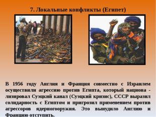 7. Локальные конфликты (Египет) В 1956 году Англия и Франция совместно с Изра
