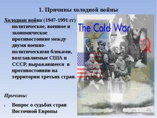 1. Причины холодной войны Холодная война (1947-1991 гг) политическое, военное