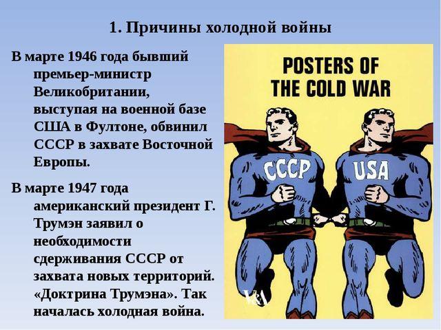 1. Причины холодной войны В марте 1946 года бывший премьер-министр Великобрит...