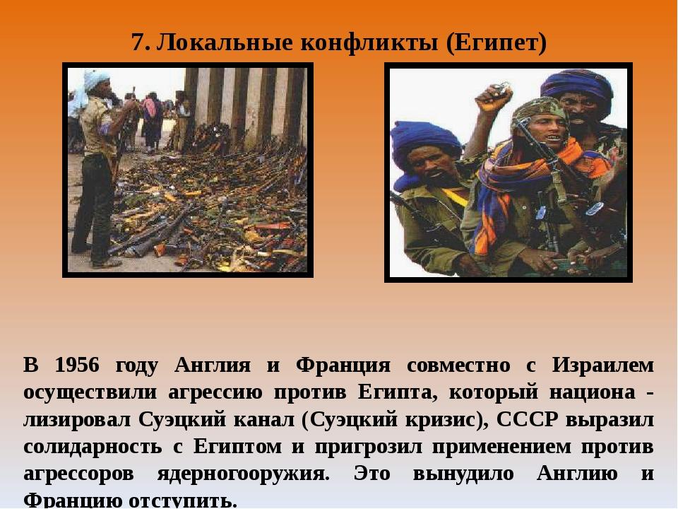 7. Локальные конфликты (Египет) В 1956 году Англия и Франция совместно с Изра...