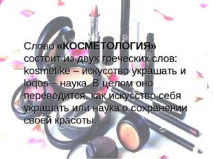 Слово «КОСМЕТОЛОГИЯ» состоит из двух греческих слов: kosmetike – искусство ук