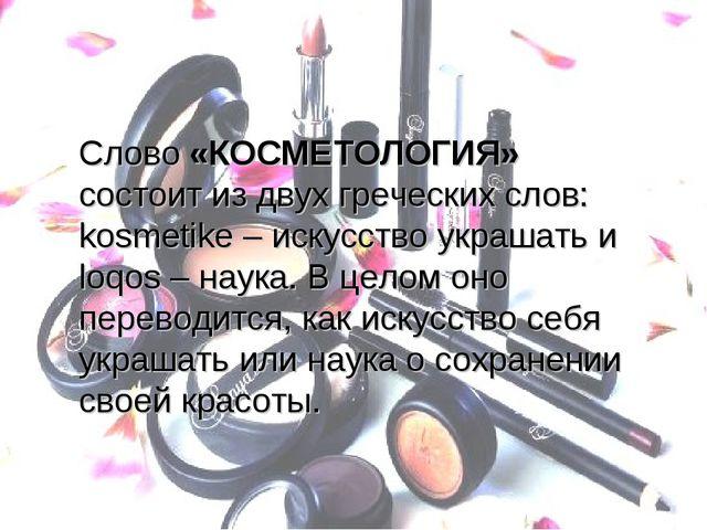 Слово «КОСМЕТОЛОГИЯ» состоит из двух греческих слов: kosmetike – искусство ук...