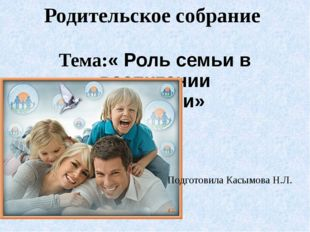 Родительское собрание Тема:« Роль семьи в воспитании личности» Подготовила Ка