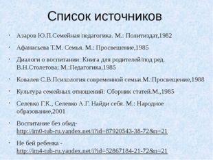Список источников Азаров Ю.П.Семейная педагогика. М.: Политиздат,1982 Афанась