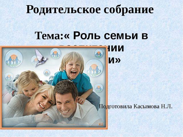 Родительское собрание Тема:« Роль семьи в воспитании личности» Подготовила Ка...