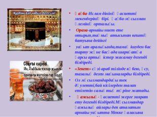 Қағба-Ислам дінінің қасиетті мекендерінің бірі. Қағба-мұсылман әлемінің ортал
