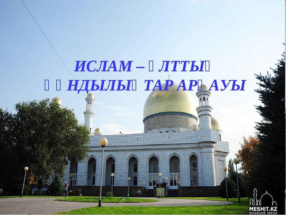 ИСЛАМ – ҰЛТТЫҚ ҚҰНДЫЛЫҚТАР АРҚАУЫ